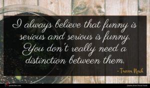 Trevor Noah quote : I always believe that ...