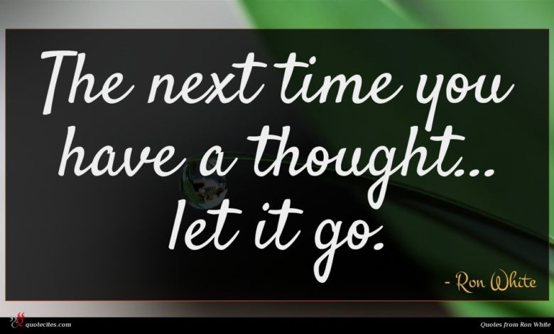 The next time you have a thought... let it go.