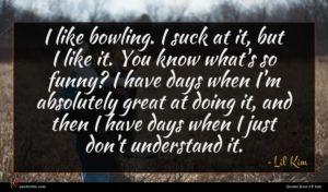 Lil' Kim quote : I like bowling I ...