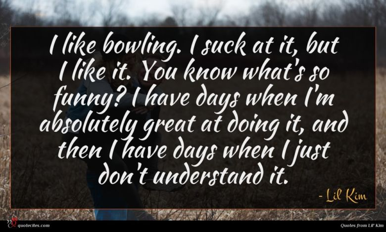 I like bowling. I suck at it, but I like it. You know what's so funny? I have days when I'm absolutely great at doing it, and then I have days when I just don't understand it.
