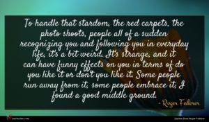 Roger Federer quote : To handle that stardom ...