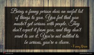 Fanny Brice quote : Being a funny person ...