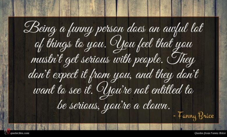 Being a funny person does an awful lot of things to you. You feel that you mustn't get serious with people. They don't expect it from you, and they don't want to see it. You're not entitled to be serious, you're a clown.