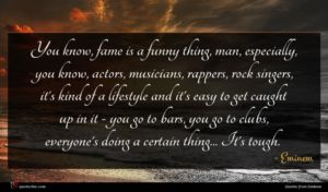 Eminem quote : You know fame is ...