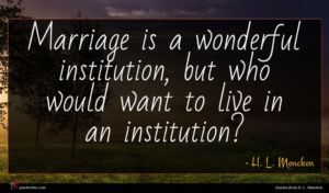 H. L. Mencken quote : Marriage is a wonderful ...