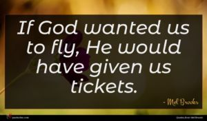 Mel Brooks quote : If God wanted us ...
