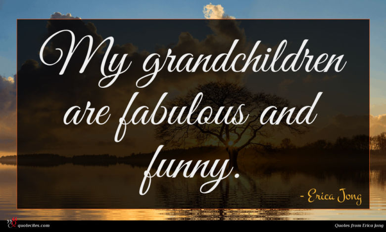 My grandchildren are fabulous and funny.