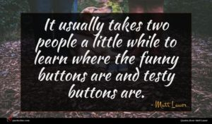 Matt Lauer quote : It usually takes two ...