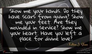 Fulton J. Sheen quote : Show me your hands ...