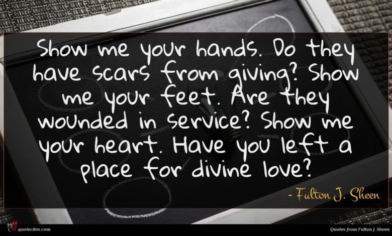 Show me your hands. Do they have scars from giving? Show me your feet. Are they wounded in service? Show me your heart. Have you left a place for divine love?