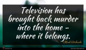 Alfred Hitchcock quote : Television has brought back ...