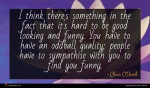 Chris O'Dowd quote : I think there's something ...