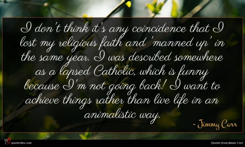 I don't think it's any coincidence that I lost my religious faith and 'manned up' in the same year. I was described somewhere as a lapsed Catholic, which is funny because I'm not going back! I want to achieve things rather than live life in an animalistic way.
