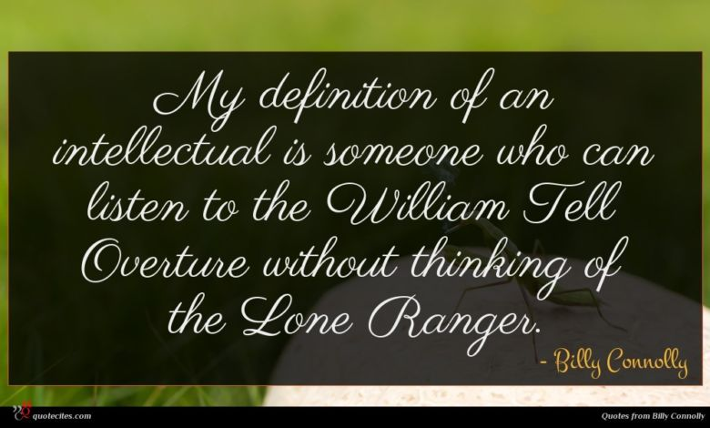 My definition of an intellectual is someone who can listen to the William Tell Overture without thinking of the Lone Ranger.