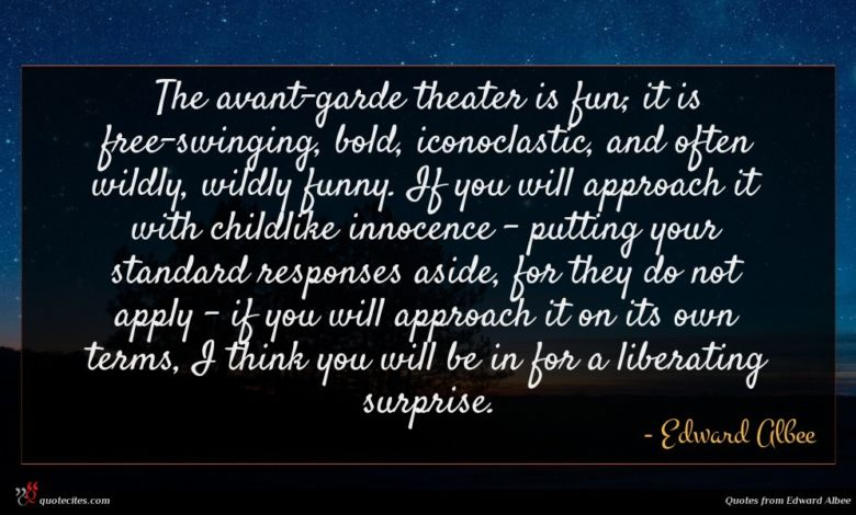 The avant-garde theater is fun; it is free-swinging, bold, iconoclastic, and often wildly, wildly funny. If you will approach it with childlike innocence - putting your standard responses aside, for they do not apply - if you will approach it on its own terms, I think you will be in for a liberating surprise.