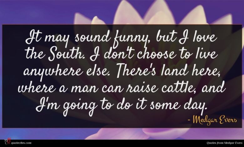 It may sound funny, but I love the South. I don't choose to live anywhere else. There's land here, where a man can raise cattle, and I'm going to do it some day.