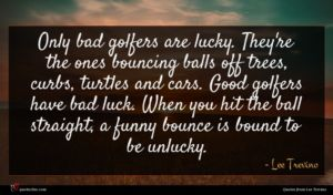 Lee Trevino quote : Only bad golfers are ...