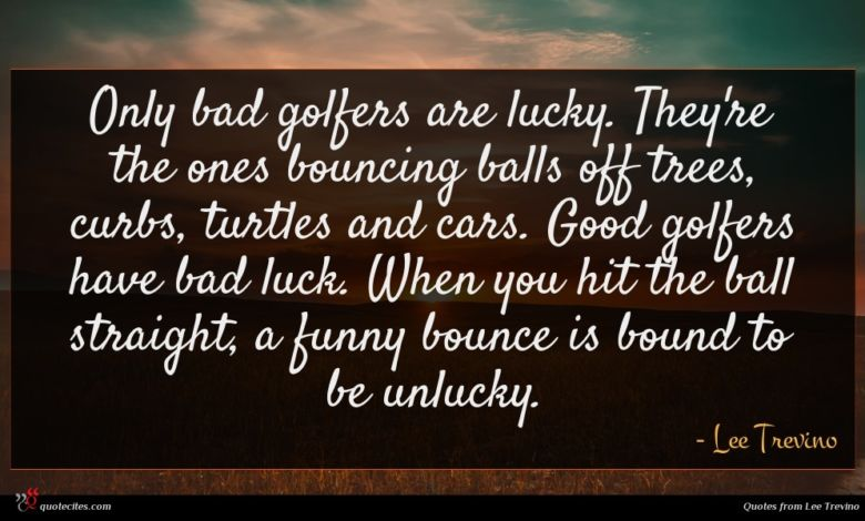 Only bad golfers are lucky. They're the ones bouncing balls off trees, curbs, turtles and cars. Good golfers have bad luck. When you hit the ball straight, a funny bounce is bound to be unlucky.