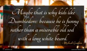 Michael Gambon quote : Maybe that is why ...