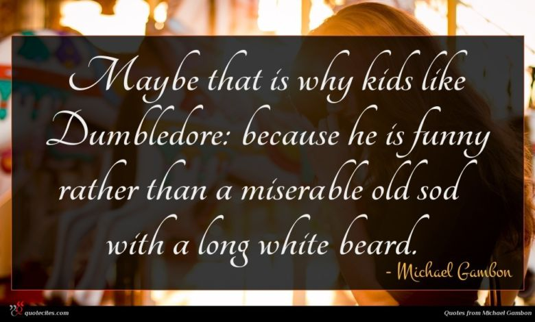 Maybe that is why kids like Dumbledore: because he is funny rather than a miserable old sod with a long white beard.