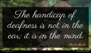 Marlee Matlin quote : The handicap of deafness ...