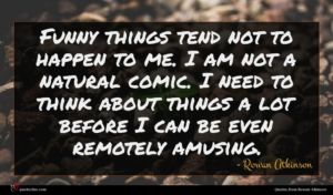 Rowan Atkinson quote : Funny things tend not ...