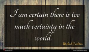 Michael Crichton quote : I am certain there ...