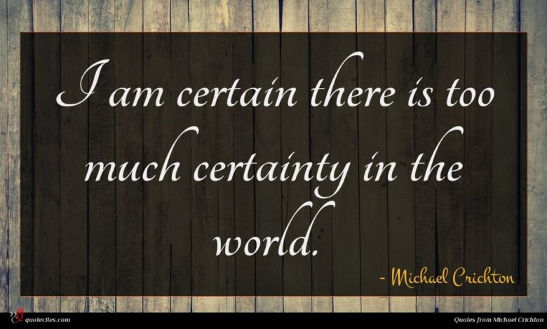 I am certain there is too much certainty in the world.