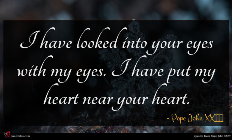 I have looked into your eyes with my eyes. I have put my heart near your heart.