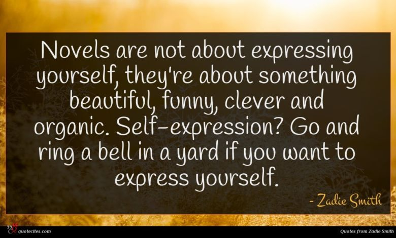 Novels are not about expressing yourself, they're about something beautiful, funny, clever and organic. Self-expression? Go and ring a bell in a yard if you want to express yourself.