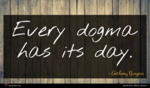 Anthony Burgess quote : Every dogma has its ...