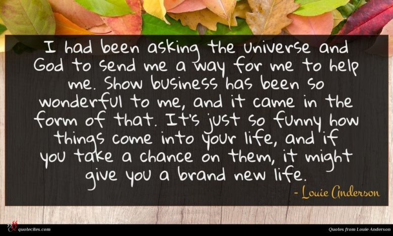 I had been asking the universe and God to send me a way for me to help me. Show business has been so wonderful to me, and it came in the form of that. It's just so funny how things come into your life, and if you take a chance on them, it might give you a brand new life.