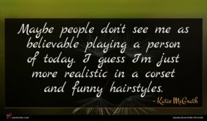 Katie McGrath quote : Maybe people don't see ...