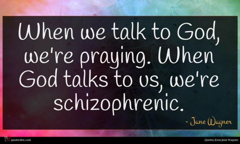 When we talk to God, we're praying. When God talks to us, we're schizophrenic.
