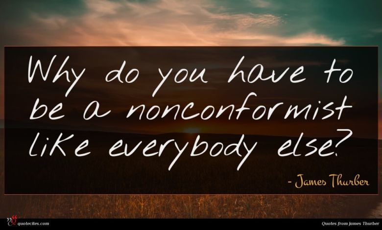 Why do you have to be a nonconformist like everybody else?