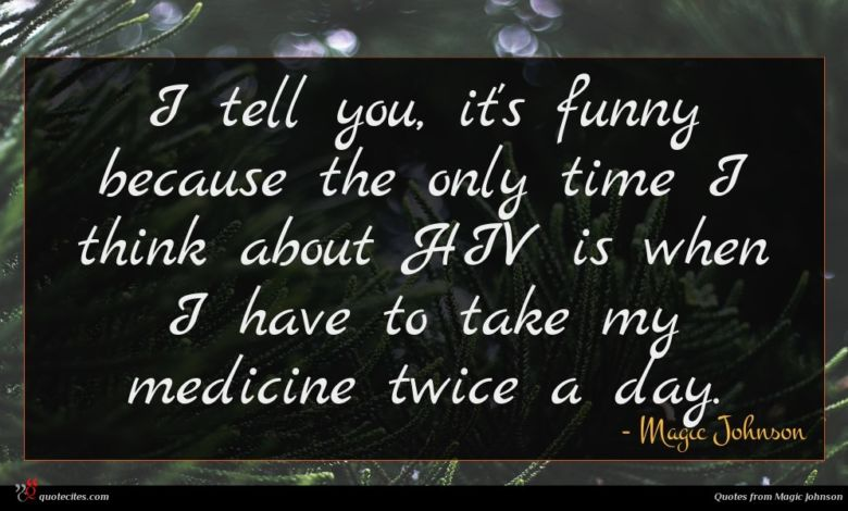 I tell you, it's funny because the only time I think about HIV is when I have to take my medicine twice a day.