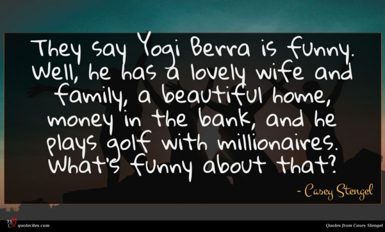 They say Yogi Berra is funny. Well, he has a lovely wife and family, a beautiful home, money in the bank, and he plays golf with millionaires. What's funny about that?