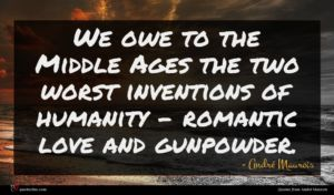 André Maurois quote : We owe to the ...