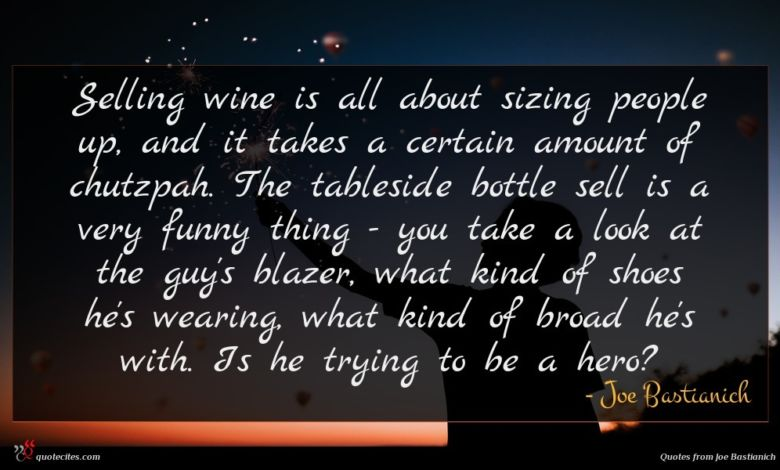 Selling wine is all about sizing people up, and it takes a certain amount of chutzpah. The tableside bottle sell is a very funny thing - you take a look at the guy's blazer, what kind of shoes he's wearing, what kind of broad he's with. Is he trying to be a hero?