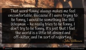 John Baldessari quote : That word 'funny' always ...