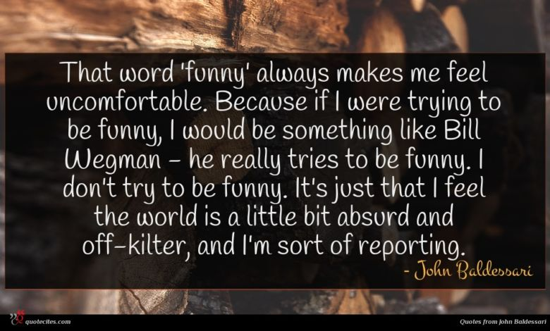That word 'funny' always makes me feel uncomfortable. Because if I were trying to be funny, I would be something like Bill Wegman - he really tries to be funny. I don't try to be funny. It's just that I feel the world is a little bit absurd and off-kilter, and I'm sort of reporting.