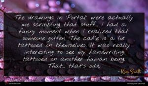 Kim Swift quote : The drawings in 'Portal' ...