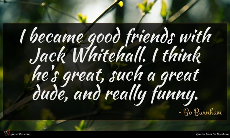 I became good friends with Jack Whitehall. I think he's great, such a great dude, and really funny.