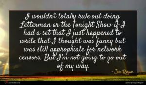 Joe Rogan quote : I wouldn't totally rule ...