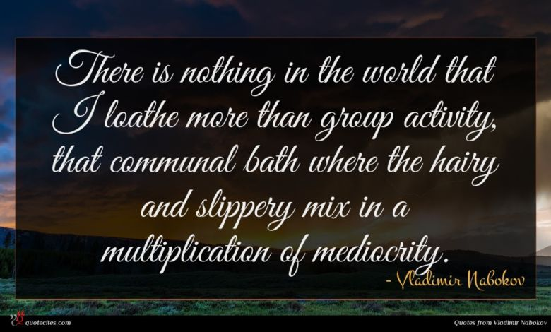 There is nothing in the world that I loathe more than group activity, that communal bath where the hairy and slippery mix in a multiplication of mediocrity.
