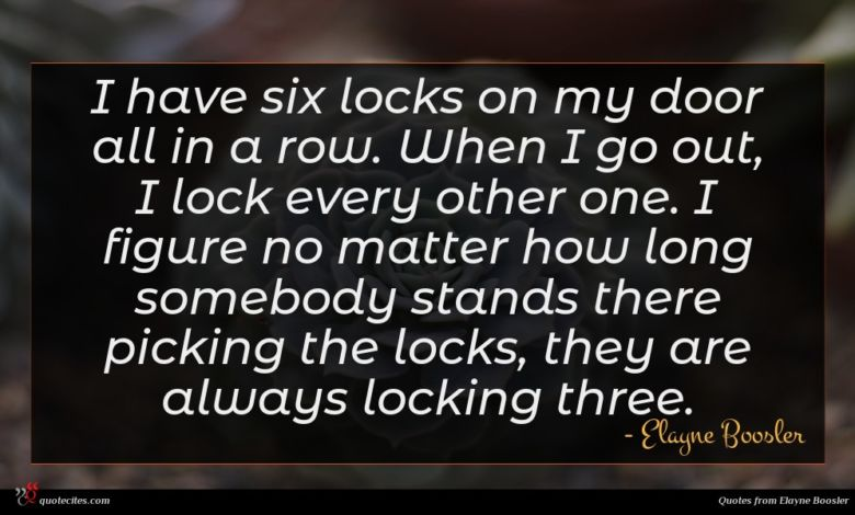 I have six locks on my door all in a row. When I go out, I lock every other one. I figure no matter how long somebody stands there picking the locks, they are always locking three.