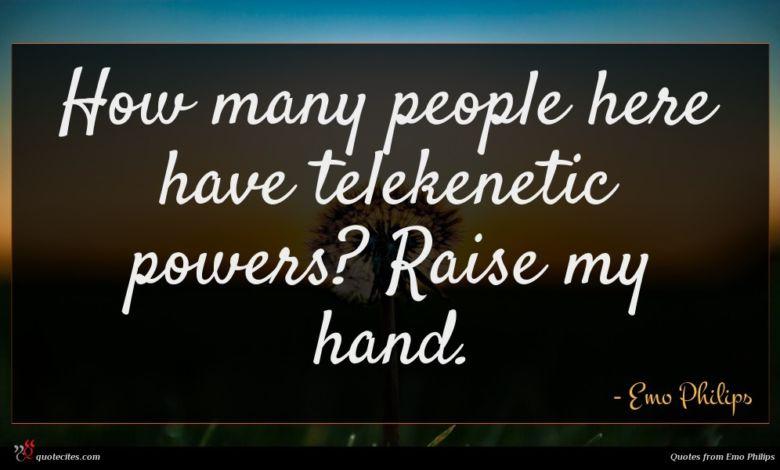 How many people here have telekenetic powers? Raise my hand.