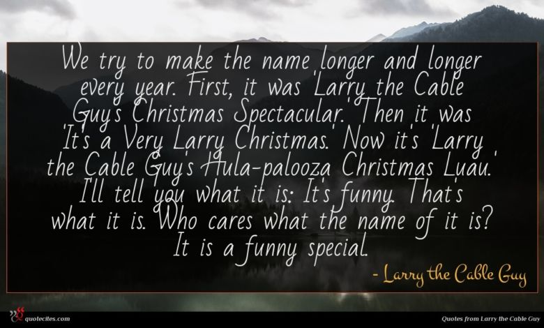 We try to make the name longer and longer every year. First, it was 'Larry the Cable Guy's Christmas Spectacular.' Then it was 'It's a Very Larry Christmas.' Now it's 'Larry the Cable Guy's Hula-palooza Christmas Luau.' I'll tell you what it is: It's funny. That's what it is. Who cares what the name of it is? It is a funny special.