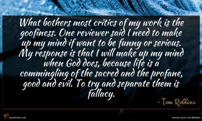 What bothers most critics of my work is the goofiness. One reviewer said I need to make up my mind if want to be funny or serious. My response is that I will make up my mind when God does, because life is a commingling of the sacred and the profane, good and evil. To try and separate them is fallacy.