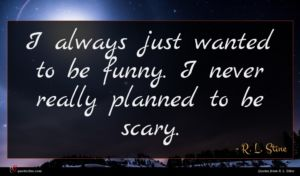 R. L. Stine quote : I always just wanted ...